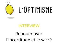 Read more about the article Interview L'optimisme «Renouer avec l'incertitude et le sacré»